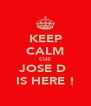 KEEP CALM CUZ JOSE D  IS HERE ! - Personalised Poster A4 size