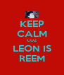 KEEP CALM CUZ LEON IS REEM - Personalised Poster A4 size