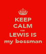 KEEP CALM cuz  LEWIS IS my bossman - Personalised Poster A4 size