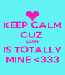 KEEP CALM CUZ  LIAM IS TOTALLY MINE <333 - Personalised Poster A4 size
