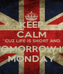 KEEP CALM `CUZ LIFE IS SHORT AND TOMORROW IS MONDAY - Personalised Poster A4 size