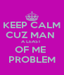 KEEP CALM CUZ MAN  A LEAST  OF ME  PROBLEM - Personalised Poster A4 size