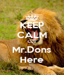 KEEP CALM Cuz Mr.Dons Here - Personalised Poster A4 size