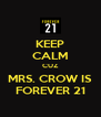 KEEP CALM CUZ MRS. CROW IS FOREVER 21 - Personalised Poster A4 size