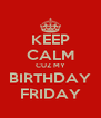 KEEP CALM CUZ MY BIRTHDAY FRIDAY - Personalised Poster A4 size