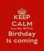 KEEP CALM Cuz My BITCH Birthday Is coming - Personalised Poster A4 size