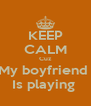 KEEP CALM Cuz My boyfriend  Is playing  - Personalised Poster A4 size