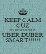 KEEP CALM CUZ MY BOYFRIEND IS UBER DUBER SMART!!!!!! - Personalised Poster A4 size