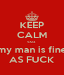 KEEP CALM cuz  my man is fine AS FUCK - Personalised Poster A4 size