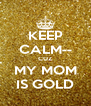 KEEP CALM-- CUZ MY MOM IS GOLD - Personalised Poster A4 size