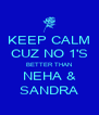 KEEP CALM CUZ NO 1'S BETTER THAN NEHA & SANDRA - Personalised Poster A4 size