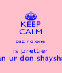 KEEP CALM cuz no one is prettier dan ur don shayshay - Personalised Poster A4 size