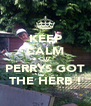 KEEP CALM CUZ PERRYS GOT THE HERB ! - Personalised Poster A4 size