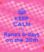KEEP CALM cuz Rana's b-days on the 20th - Personalised Poster A4 size