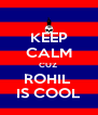 KEEP CALM CUZ  ROHIL  IS COOL - Personalised Poster A4 size