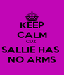 KEEP CALM CUZ  SALLIE HAS  NO ARMS - Personalised Poster A4 size