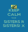 KEEP CALM 'CUZ SISTERS R SISTERS! X - Personalised Poster A4 size
