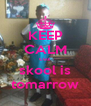 KEEP CALM cuz  skool is tomarrow - Personalised Poster A4 size