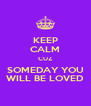 KEEP CALM CUZ SOMEDAY YOU WILL BE LOVED - Personalised Poster A4 size