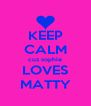 KEEP CALM cuz sophie LOVES MATTY - Personalised Poster A4 size