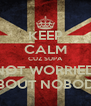 KEEP CALM CUZ SUPA NOT WORRIED ABOUT NOBODY - Personalised Poster A4 size