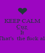 KEEP CALM Cuz  That's the fuck It That's  the fuck all - Personalised Poster A4 size