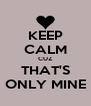 KEEP CALM CUZ THAT'S ONLY MINE - Personalised Poster A4 size