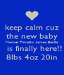 keep calm cuz the new baby Manuel Timothy James Bonilla   is finally here!! 8lbs 4oz 20in - Personalised Poster A4 size