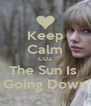 Keep Calm CUZ The Sun Is  Going Down - Personalised Poster A4 size