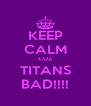 KEEP CALM CUZ TITANS BAD!!!! - Personalised Poster A4 size