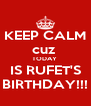 KEEP CALM cuz  TODAY  IS RUFET'S BIRTHDAY!!! - Personalised Poster A4 size
