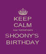 KEEP CALM cuz tomorrow's SHOONY'S  BIRTHDAY - Personalised Poster A4 size