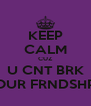 KEEP CALM CUZ U CNT BRK OUR FRNDSHP - Personalised Poster A4 size