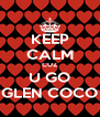 KEEP CALM CUZ U GO GLEN COCO - Personalised Poster A4 size