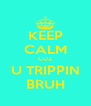 KEEP CALM CUZ U TRIPPIN BRUH - Personalised Poster A4 size