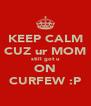 KEEP CALM CUZ ur MOM still got u ON CURFEW :P - Personalised Poster A4 size