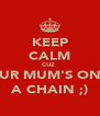 KEEP CALM CUZ  UR MUM'S ON A CHAIN ;) - Personalised Poster A4 size