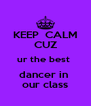 KEEP  CALM CUZ ur the best  dancer in  our class - Personalised Poster A4 size