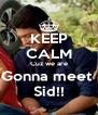 KEEP CALM Cuz we are Gonna meet  Sid!! - Personalised Poster A4 size