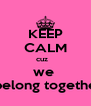 KEEP CALM cuz    we    belong together - Personalised Poster A4 size