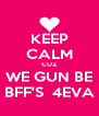 KEEP CALM CUZ WE GUN BE BFF'S  4EVA - Personalised Poster A4 size