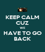 KEEP CALM CUZ WE HAVE TO GO BACK - Personalised Poster A4 size