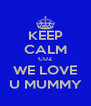 KEEP CALM CUZ WE LOVE U MUMMY - Personalised Poster A4 size