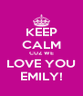 KEEP CALM CUZ WE LOVE YOU EMILY! - Personalised Poster A4 size