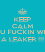 KEEP CALM CUZ YOU FUCKIN WITH  A LEAKER !!! - Personalised Poster A4 size