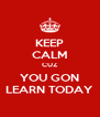 KEEP CALM CUZ YOU GON LEARN TODAY - Personalised Poster A4 size
