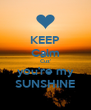 KEEP Calm Cuz' you're my SUNSHINE - Personalised Poster A4 size