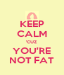 KEEP CALM 'CUZ YOU'RE NOT FAT - Personalised Poster A4 size