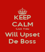 KEEP CALM Cuz You Will Upset De Boss - Personalised Poster A4 size