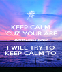 KEEP CALM 'CUZ YOUR ARE AMAZING AND I WILL TRY TO KEEP CALM TO - Personalised Poster A4 size